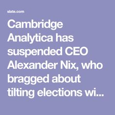 Cambridge Analytica has suspended CEO Alexander Nix, who bragged about tilting elections with sex workers and psychographic profiles.