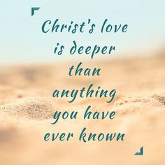 Christ's love is deeper than anything you have ever known