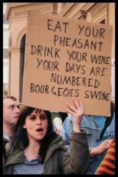 """Eat your pheasant, drink your wine, your days are numbered bourgeois swine."""