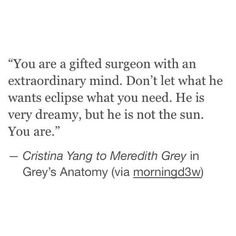 """""""Don't let what he wants eclips what you need. He is very dreamy, but he is not the sun. You are."""" Cristina Yang -Grey's Anatomy"""