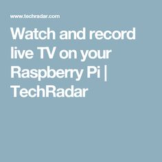 Watch and record live TV on your Raspberry Pi | TechRadar