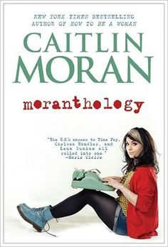 Moranthology by Caitlin Moran This book IS funny. Tone is hilarious. New Books, Good Books, Books To Read, Caitlin Moran, Chelsea Handler, Thing 1, Tina Fey, Keith Richards, Reading Lists