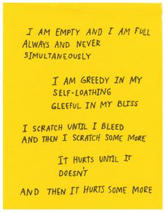 i am empty and i am full always and never simultaneously i am greedy in my self-loathing gleeful in my bliss i scratch until i bleed and then i scratch some more it hurts until it doesn't and then it hurts some Pretty Words, Beautiful Words, Mbti, Infp, Poetry Quotes, Me Quotes, Qoutes, Einstein, Mellow Yellow