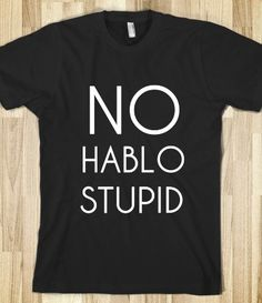 HABLO STUPID. i need this shirt for work. if only people could see thru the phone