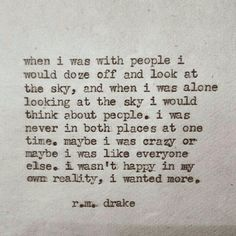 """""""When I was with people I would doze off and look at the sky, and when I was alone looking at the sky I would think about people. I was never in both places at one time. Maybe I was crazy or maybe I was like everyone else. I wasn't happy in my own reality, I wanted more."""" — R.M. Drake"""