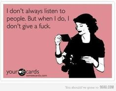I don't always listen to people. But when I do, I don't give a fuck.