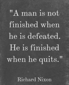 A man is not finished when he is defeated. He is finished when he quits. Richard Nixon #quote #leadership #success
