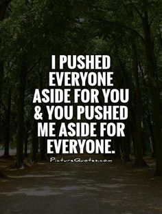 I never asked you to push anyone aside for me, I never would. That would be selfish. The same attention you enjoyed from me was all I wanted from you in return. Guess I wasn't emportant enough