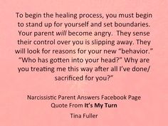 """To begin the healing process, you must begin to stand up for yourself & set boundaries. Your parent will become angry. They sense their control over you is slipping away. They will look for reasons for your new """"behavior"""". """"Who has gotten into your head? Why are you treating me this way after all I've done / sacrificed for you?"""""""