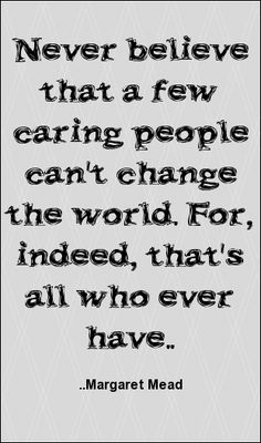 Never believe that a few caring people can't change the world... Margaret Mead