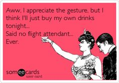 Aww, I appreciate the gesture, but I think I'll just buy my own drinks tonight... Said no flight attendant... Ever.