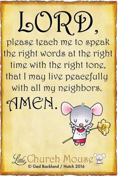 Lord, please teach me to speak the right words at the right time with the right tone, that I may live peacefully with all my neighbors. ~ Little Church Mouse Faith Prayer, God Prayer, Prayer Quotes, Faith Quotes, Bible Quotes, Prayer List, Prayer Room, Pomes, Word Of Faith