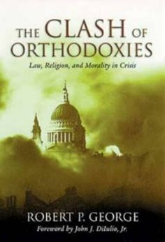 Clash Of Orthodoxies: Law Religion & Morality In Crisis by Robert P. George