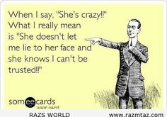 """WHEN I SAY """"SHE'S CRAZY"""" ..WHAT I REALLY MEAN IS ... - http://www.razmtaz.com/when-i-say-shes-crazy-what-i-really-mean-is/"""