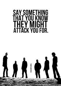 Say something that you know they might attack you for. (Linkin Park - Hands Held High)