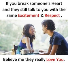 If you break someone's heart and they still talk to you with the same excitement and respect. Believe me they really love you.