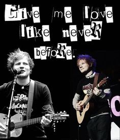 Give Me Love -Ed Sheeran. I can officially say I love him! <3