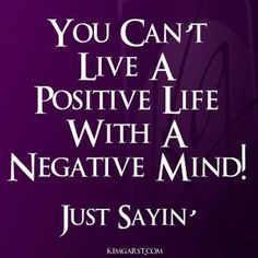 Be positive not negative. Being negative will get you nowhere!