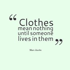 'Clothes mean nothing until someone lives in them'  - Marc Jacobs
