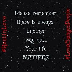 Please remember, there's always another way out....your life MATTERS!  #RestInLove #LoveChangesPeople