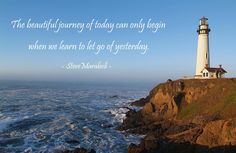 """""""The beautiful journey of today can only begin when we learn to let go of yesterday."""" - Steve Maraboli"""