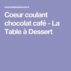 Coeur coulant chocolat café - La Table à Dessert