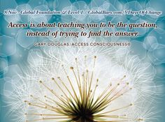 Access is about teaching you to be the question, instead of trying to find the answer. ~ Gary Douglas, founder of Access Consciousness.  8 Nov 2012 - Global Foundation & Level 1  www.GlobalBars.com/5-days-of-change