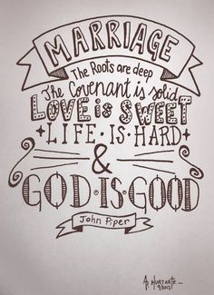 Marriage : The roots are deep | The covenant is solid | Love is sweet | Life is hard | and God is Good!  [~John Piper]