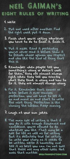 Neil Gaiman's eight rules of writing are right on target. There might be other rules such as, Let your writing bleed on the page, but these 8 rules of writing are worth reading more than once.