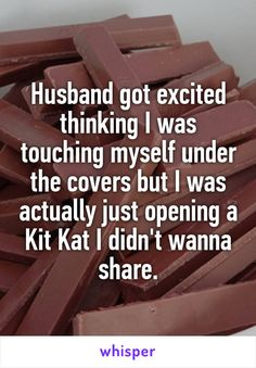 Husband got excited thinking I was touching myself under the covers but I was actually just opening a Kit Kat I didn't wanna share.