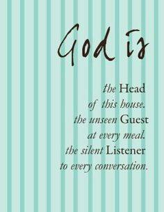 God is the Head of this house, the unseen Guest at every meal, the silent Listener to every conversation.