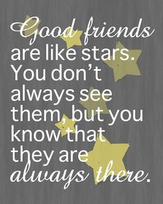 good friends are like stars I couldn't agree more. Life is so busy for all of us but we always know how to be there for one another.