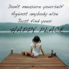 Don't measure yourself againt anybody else. Just find your happy place ~ Abraham-Hicks Quotes