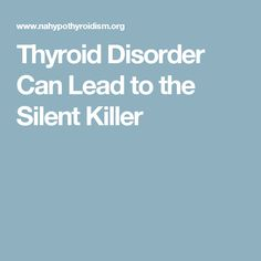 Thyroid Disorder Can Lead to the Silent Killer                                                                                                                                                                                 More
