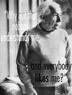 Why is it that nobody understands me, and everybody likes me? - Albert Einstein