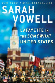 Lafayette in the Somewhat United States by Sarah Vowell LOVED THIS BOOK