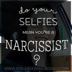 Do Your Selfies Mean You're a Narcissist? - Bible, Beer and Babies