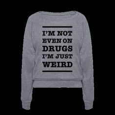 I'm not even on drugs, I'm just weird! Sometimes when I'm out partying, at the club, at school, in class, working, shopping, or at the gym, my strange idiosyncrasies will turn heads and people think I've been smoking a marijuana cigarette or something but