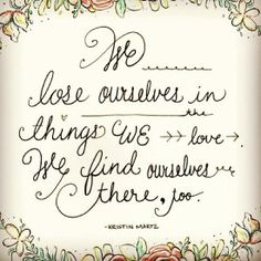 We lose ourselves in things we love...We find ourselves there, too.  Love the lettering!