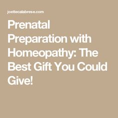 Prenatal Preparation with Homeopathy: The Best Gift You Could Give!
