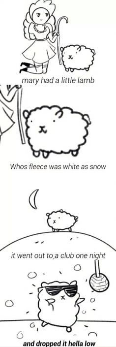 Mary had a little lamb, who's fleece was white as snow. It went out to a club one night and dropped it hella low.