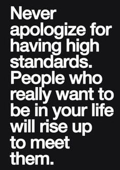Never apologize for having high standards.