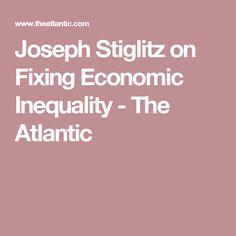 Joseph Stiglitz on Fixing Economic Inequality - The Atlantic