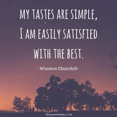 """My tastes are simple, I am easily satisfied with the best.""  -Winston Churchill www.EmpowerMediaLLC.net"