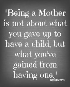 Love this! Being a mother is not about what you gave up to have a child, but what you've gained from having one. #Motherhood #Quotes #Love #Inspiration