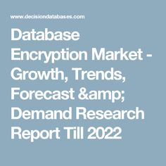 Database Encryption Market - Growth, Trends, Forecast & Demand Research Report Till 2022