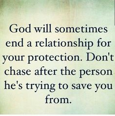 God will sometimes end a relationship for your protection. Don't chase after the person He's trying to save you from.