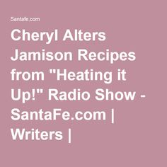 "Cheryl Alters Jamison Recipes from ""Heating it Up!"" Radio Show - SantaFe.com | Writers | SantaFe.com"