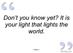Don't you know yet? It is your light that lights the world.  - Rumi
