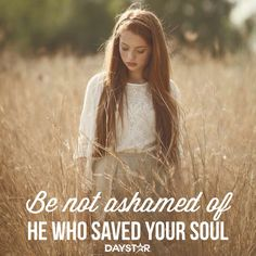 Be not ashamed of He who saved your soul. [Daystar.com]